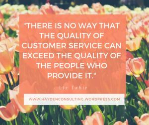 there is no way that the quality of customer service can exceed the quality of the people who provide it